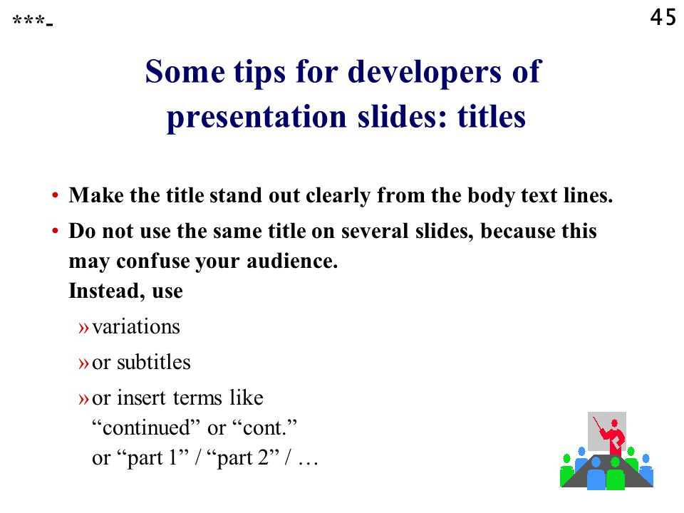 44 Some tips for developers of presentation slides: enhancements Instead of text, try to use whenever possible: »flow charts, »schemes, »charts (pie charts or others), »pictograms such as arrows to indicate a sequence, and  ***-