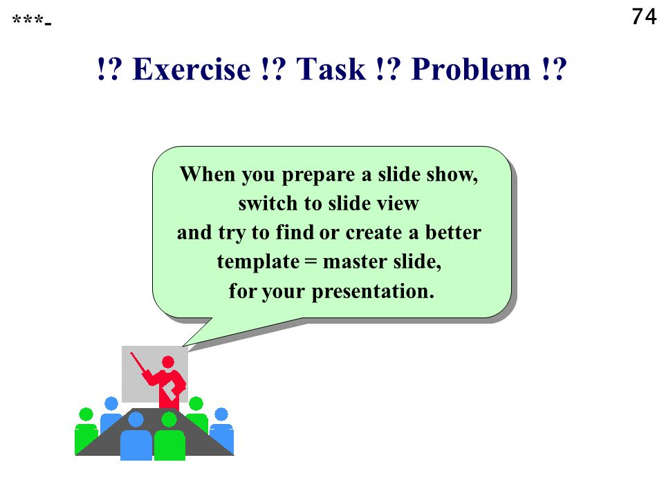 !? Exercise !? Task !? Problem !? Get some experience with editing the master slide. ***- 73