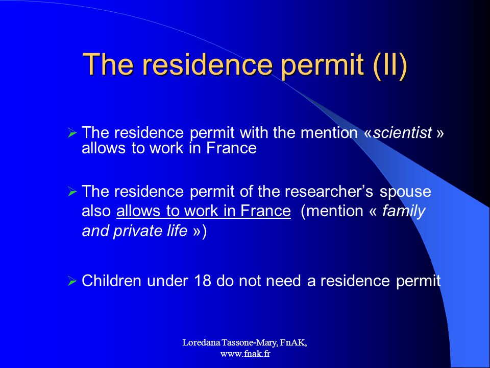 Loredana Tassone-Mary, FnAK,   The residence permit (II)  The residence permit with the mention «scientist » allows to work in France  The residence permit of the researcher's spouse also allows to work in France (mention « family and private life »)  Children under 18 do not need a residence permit