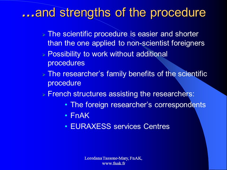 Loredana Tassone-Mary, FnAK,   … and strengths of the procedure  The scientific procedure is easier and shorter than the one applied to non-scientist foreigners  Possibility to work without additional procedures  The researcher's family benefits of the scientific procedure  French structures assisting the researchers: The foreign researcher's correspondents FnAK EURAXESS services Centres