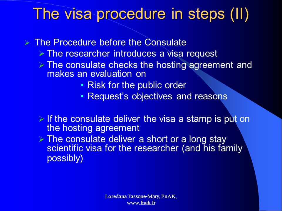 Loredana Tassone-Mary, FnAK,   The visa procedure in steps (II)  The Procedure before the Consulate  The researcher introduces a visa request  The consulate checks the hosting agreement and makes an evaluation on Risk for the public order Request's objectives and reasons  If the consulate deliver the visa a stamp is put on the hosting agreement  The consulate deliver a short or a long stay scientific visa for the researcher (and his family possibly)