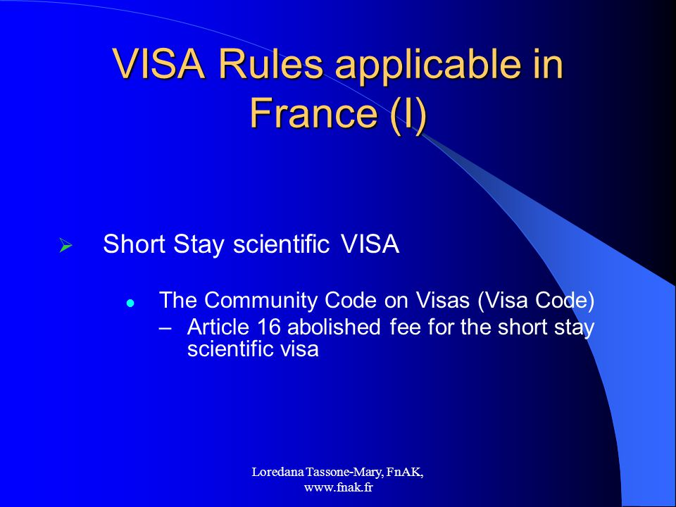 Loredana Tassone-Mary, FnAK,   VISA Rules applicable in France (I)  Short Stay scientific VISA The Community Code on Visas (Visa Code) –Article 16 abolished fee for the short stay scientific visa