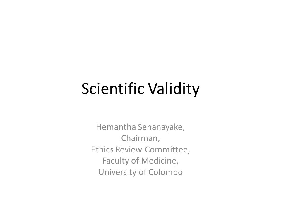Scientific Validity Hemantha Senanayake, Chairman, Ethics Review Committee, Faculty of Medicine, University of Colombo