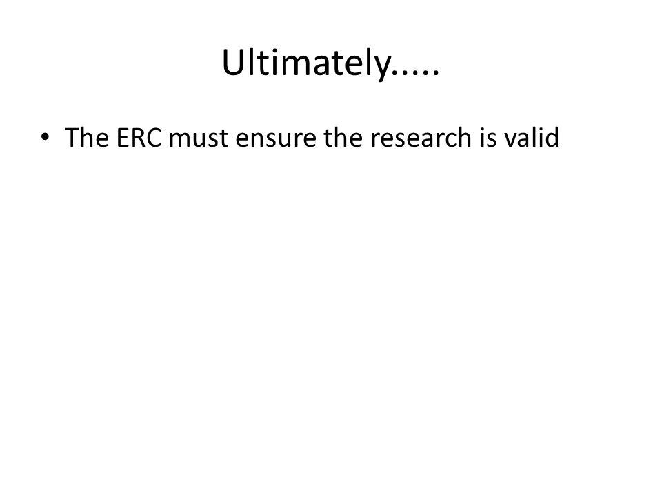 Ultimately..... The ERC must ensure the research is valid