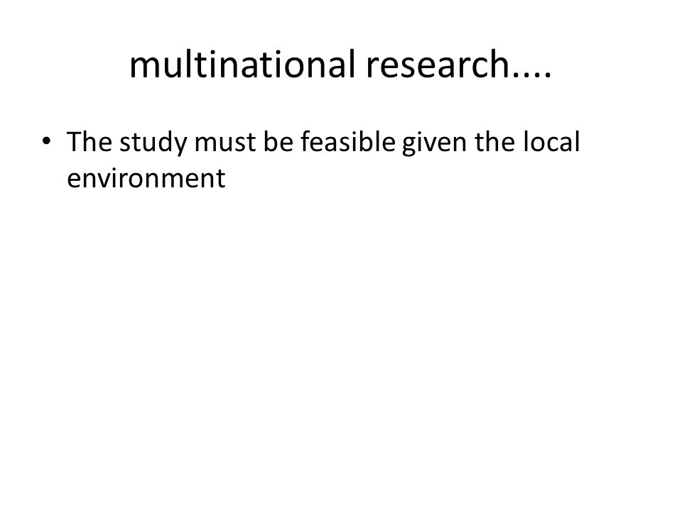 multinational research.... The study must be feasible given the local environment