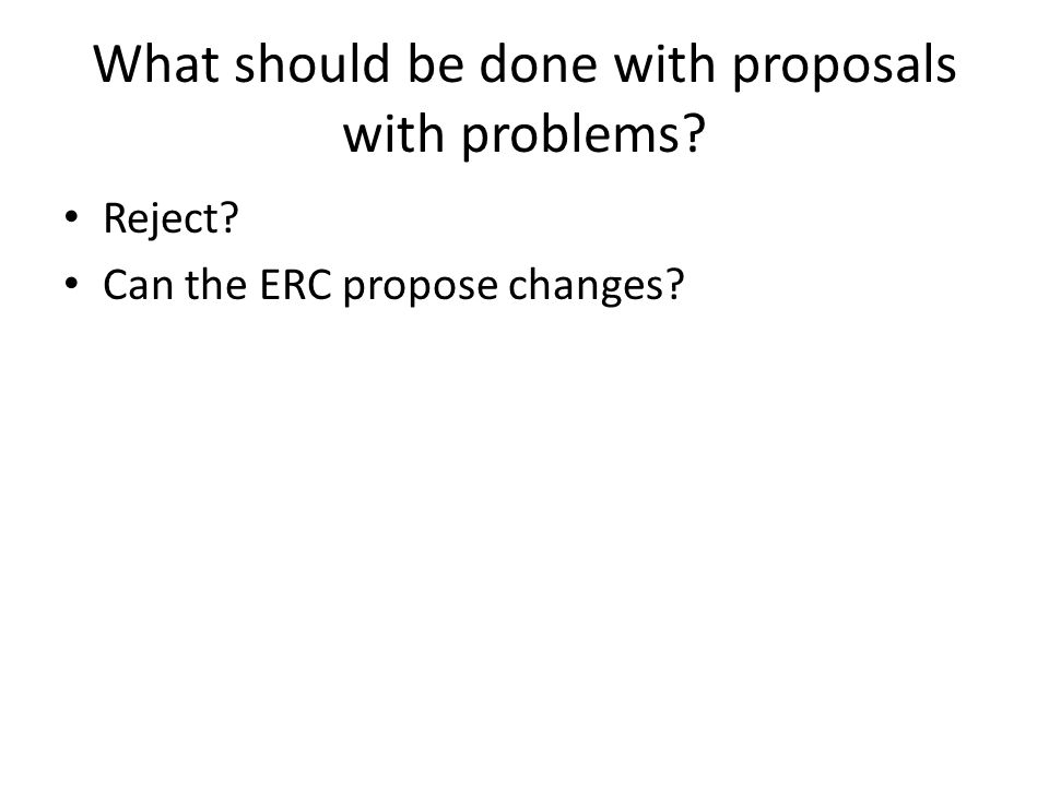 What should be done with proposals with problems Reject Can the ERC propose changes