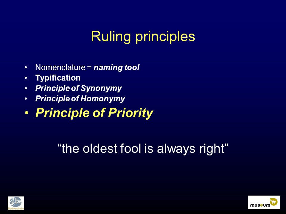 """Ruling principles Nomenclature = naming tool Typification Principle of Synonymy Principle of Homonymy Principle of Priority """"the oldest fool is always"""
