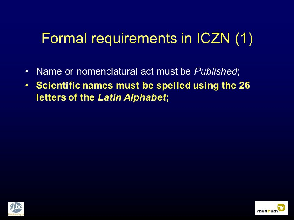 Formal requirements in ICZN (1) Name or nomenclatural act must be Published; Scientific names must be spelled using the 26 letters of the Latin Alphab