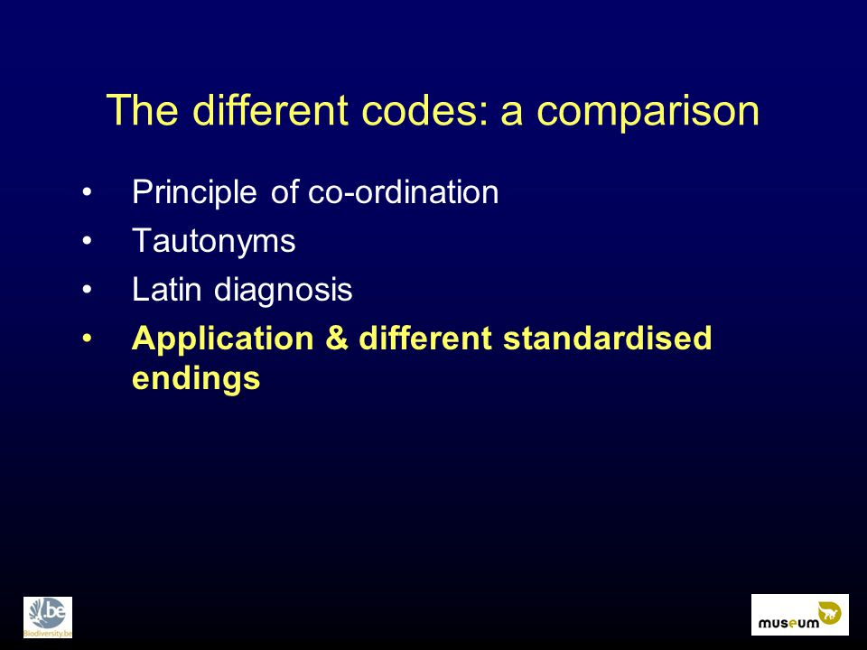 Principle of co-ordination Tautonyms Latin diagnosis Application & different standardised endings The different codes: a comparison