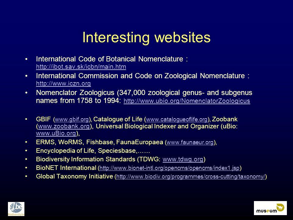 Interesting websites International Code of Botanical Nomenclature : http://ibot.sav.sk/icbn/main.htm http://ibot.sav.sk/icbn/main.htm International Commission and Code on Zoological Nomenclature : http://www.iczn.org http://www.iczn.org Nomenclator Zoologicus (347,000 zoological genus- and subgenus names from 1758 to 1994: http://www.ubio.org/NomenclatorZoologicus http://www.ubio.org/NomenclatorZoologicus GBIF (www.gbif.org), Catalogue of Life ( www.catalogueoflife.org), Zoobank (www.zoobank.org), Universal Biological Indexer and Organizer (uBio: www.uBio.org),www.gbif.org www.catalogueoflife.orgwww.zoobank.org www.uBio.org ERMS, WoRMS, Fishbase, FaunaEuropaea (www.faunaeur.org),www.faunaeur.org Encyclopedia of Life, Speciesbase,…… Biodiversity Information Standards (TDWG: www.tdwg.org)www.tdwg.org BioNET International (http://www.bionet-intl.org/opencms/opencms/index1.jsp)http://www.bionet-intl.org/opencms/opencms/index1.jsp Global Taxonomy Initiative (http://www.biodiv.org/programmes/cross-cutting/taxonomy/)http://www.biodiv.org/programmes/cross-cutting/taxonomy/
