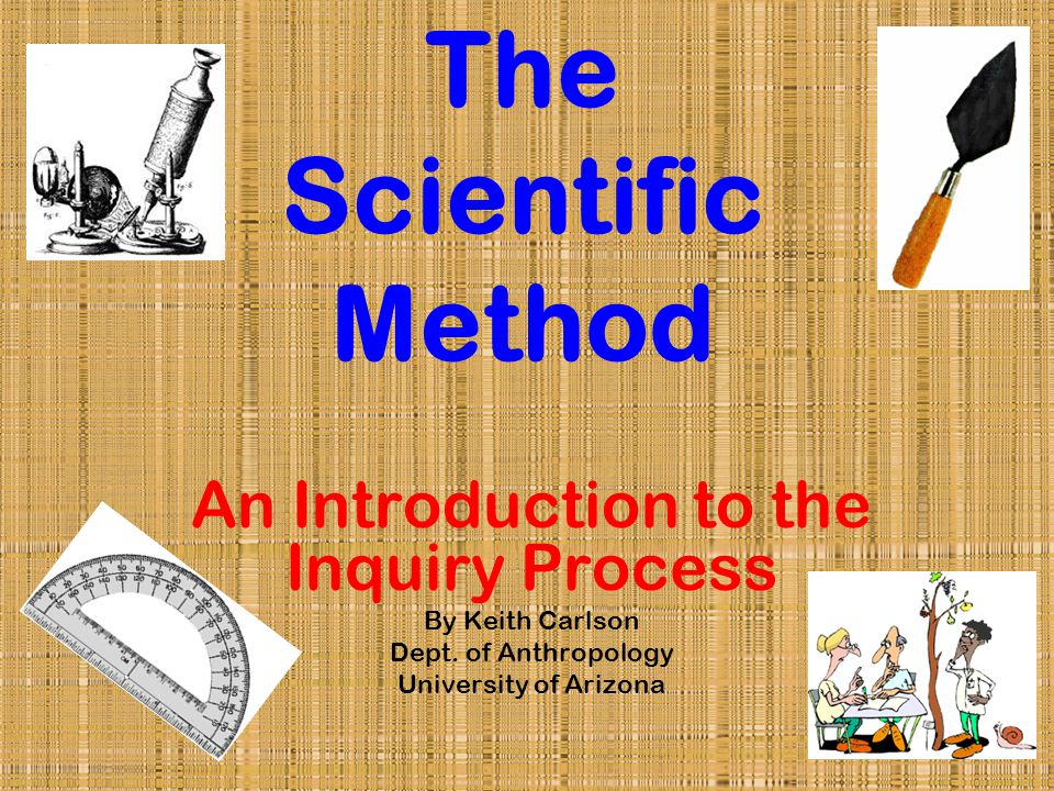 The Scientific Method An Introduction to the Inquiry Process By Keith Carlson Dept.