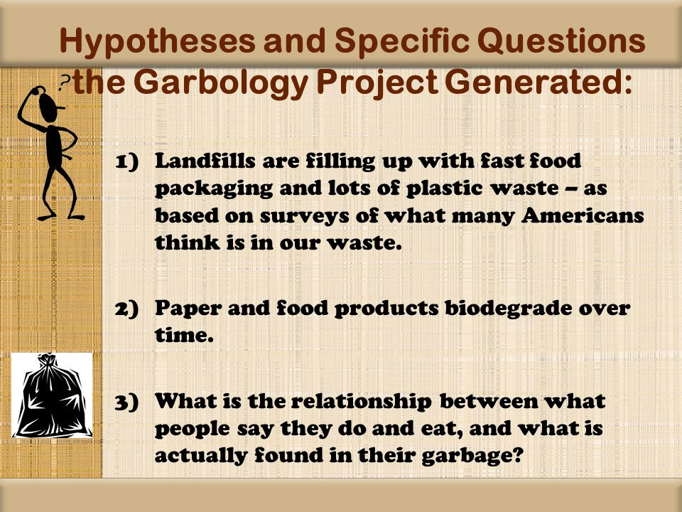 Hypotheses and Specific Questions the Garbology Project Generated: 1)Landfills are filling up with fast food packaging and lots of plastic waste – as based on surveys of what many Americans think is in our waste.