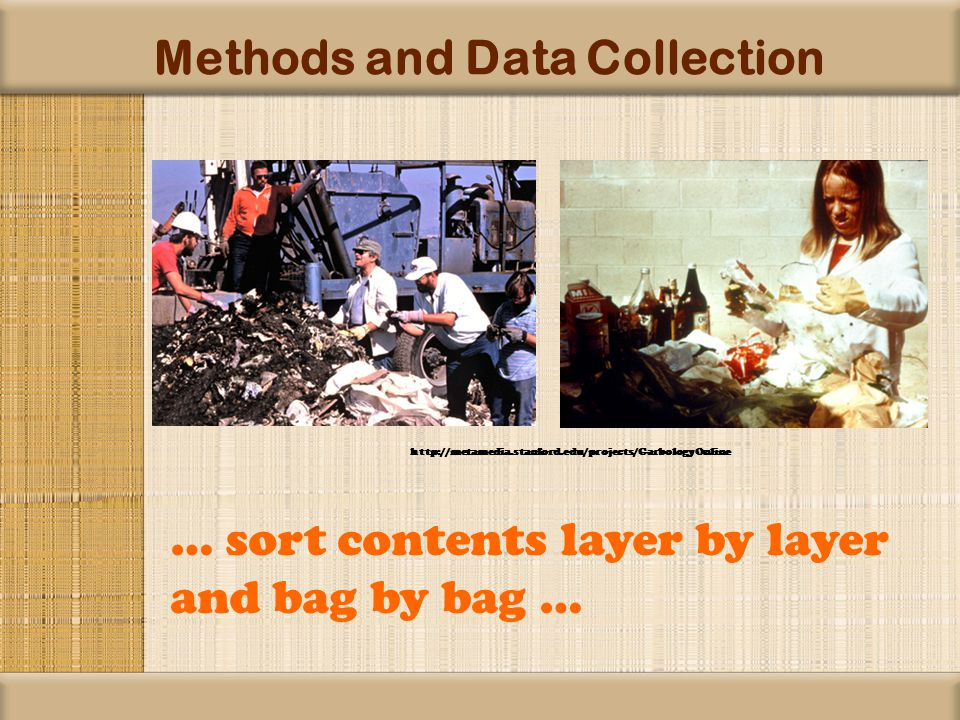 Methods and Data Collection … sort contents layer by layer and bag by bag … http://metamedia.stanford.edu/projects/GarbologyOnline