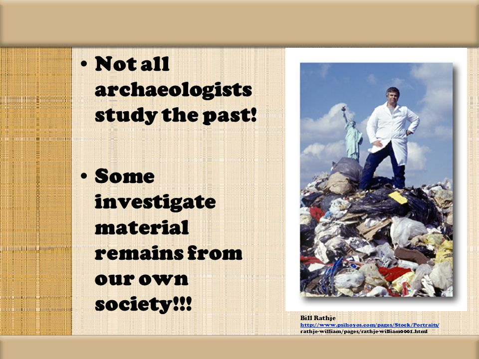 Not all archaeologists study the past. Some investigate material remains from our own society!!.