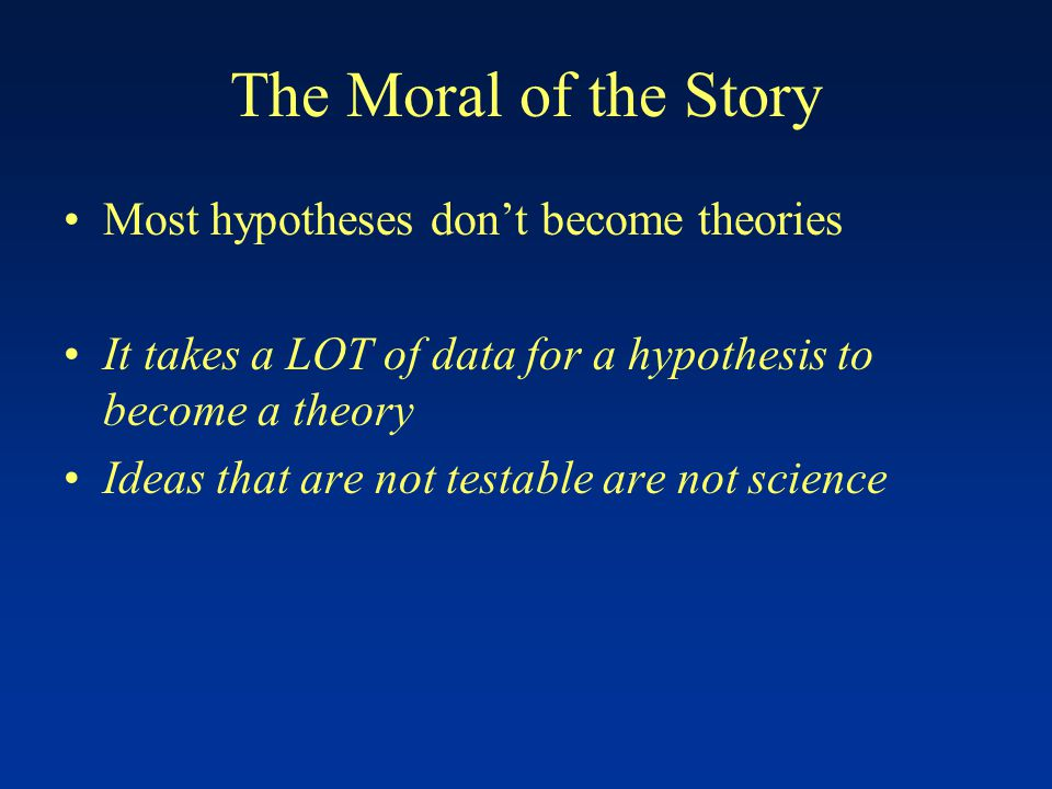 The Moral of the Story Most hypotheses don't become theories It takes a LOT of data for a hypothesis to become a theory Ideas that are not testable are not science