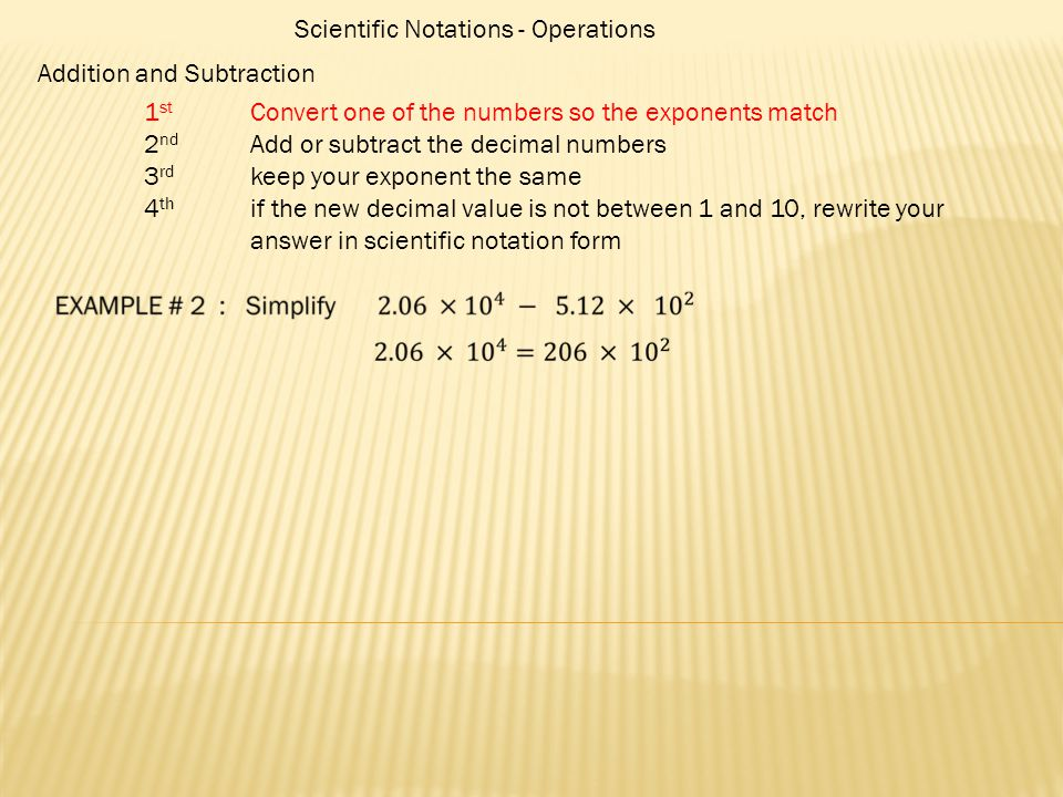 Scientific Notations - Operations Addition and Subtraction 1 st Convert one of the numbers so the exponents match 2 nd Add or subtract the decimal num