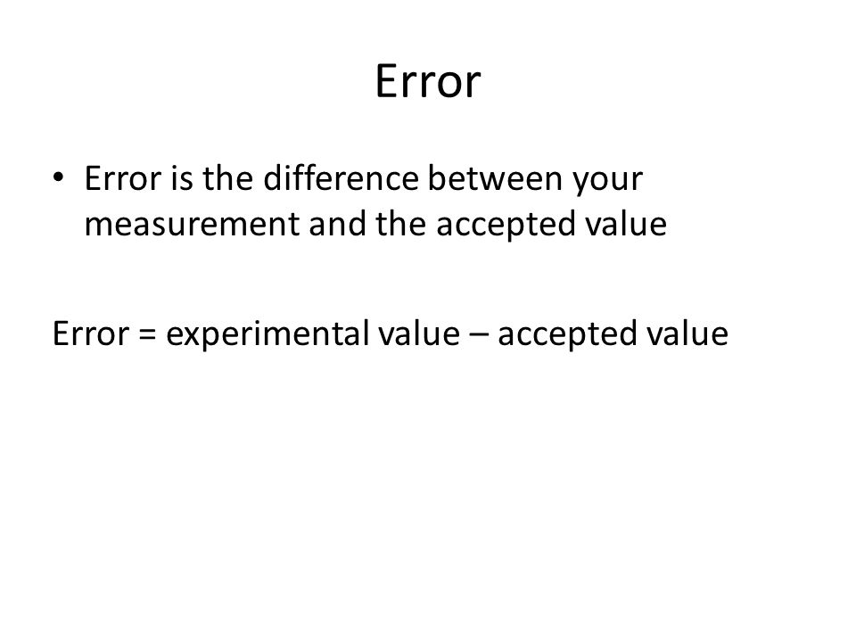Error Error is the difference between your measurement and the accepted value Error = experimental value – accepted value