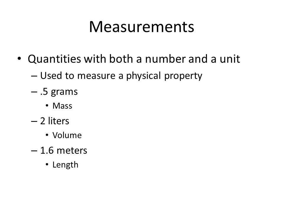 Measurements Quantities with both a number and a unit – Used to measure a physical property –.5 grams Mass – 2 liters Volume – 1.6 meters Length