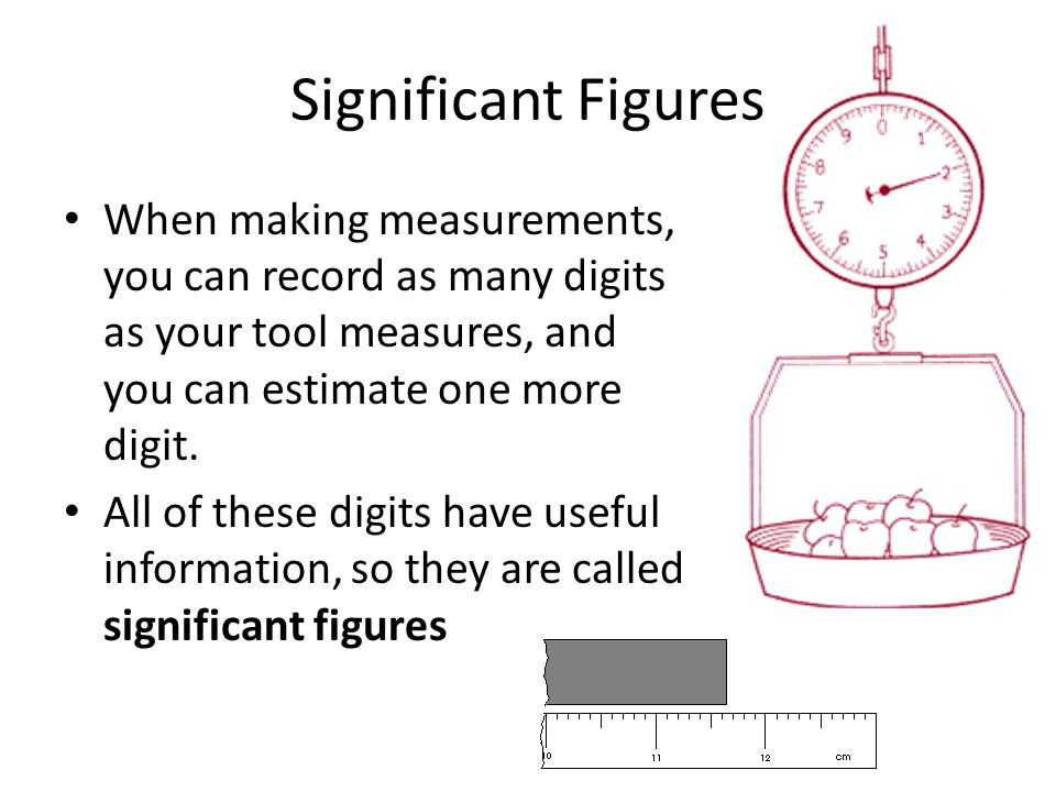 Significant Figures When making measurements, you can record as many digits as your tool measures, and you can estimate one more digit. All of these d