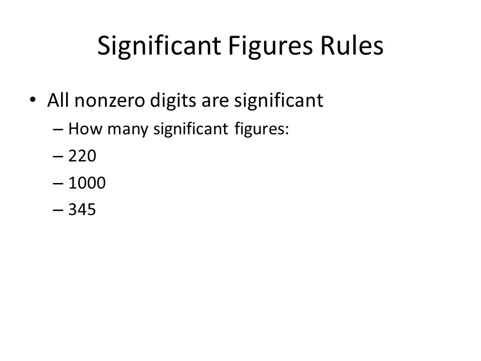 Significant Figures Rules All nonzero digits are significant – How many significant figures: – 220 – 1000 – 345