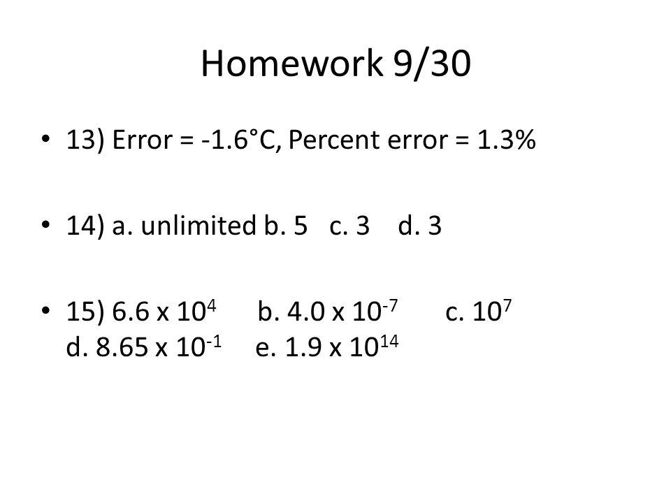 Homework 9/30 13) Error = -1.6°C, Percent error = 1.3% 14) a. unlimited b. 5 c. 3 d. 3 15) 6.6 x 10 4 b. 4.0 x 10 -7 c. 10 7 d. 8.65 x 10 -1 e. 1.9 x