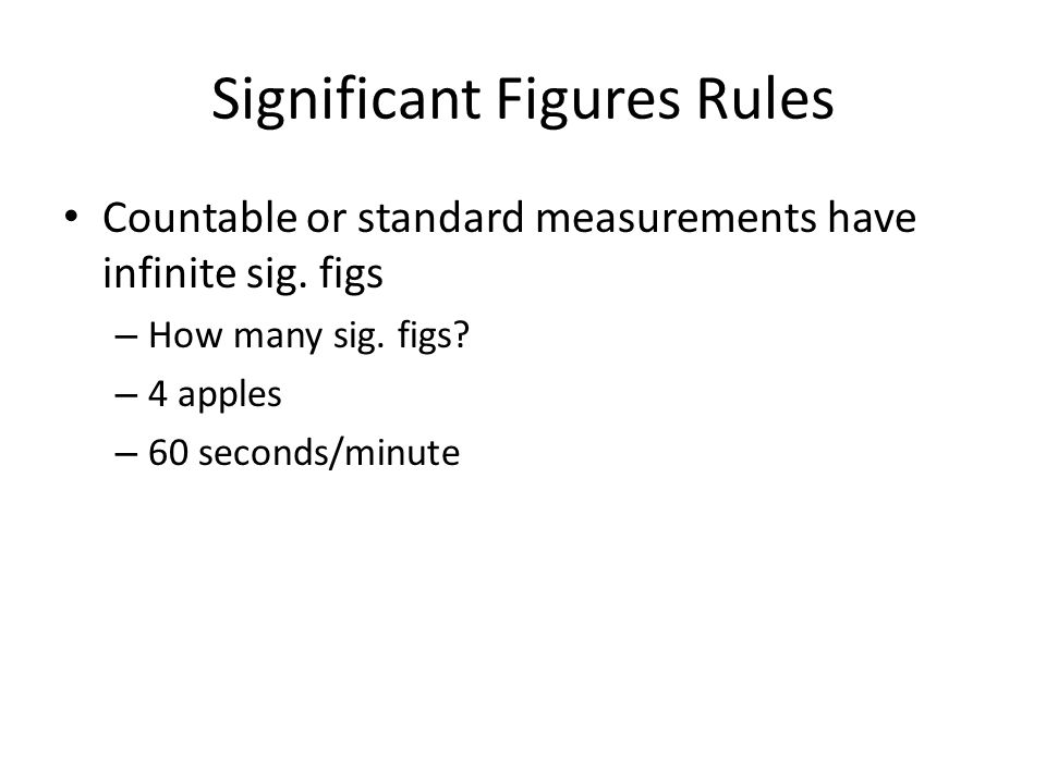 Significant Figures Rules Countable or standard measurements have infinite sig. figs – How many sig. figs? – 4 apples – 60 seconds/minute