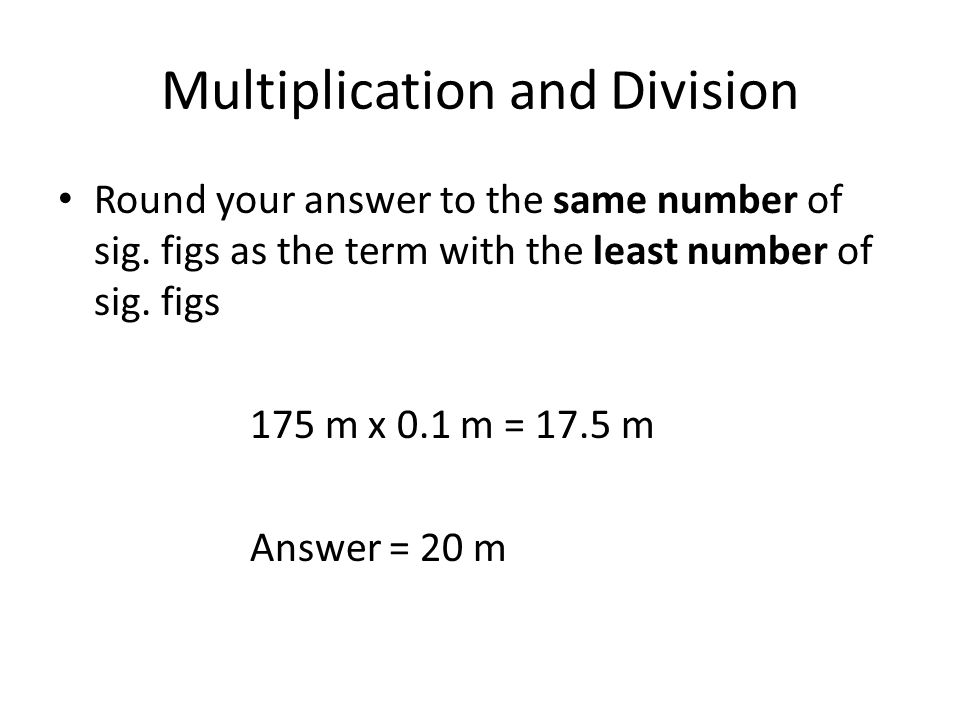 Multiplication and Division Round your answer to the same number of sig. figs as the term with the least number of sig. figs 175 m x 0.1 m = 17.5 m An