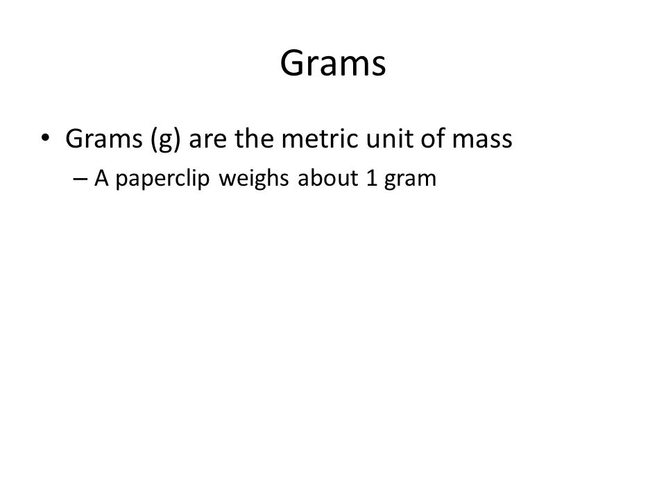 Grams Grams (g) are the metric unit of mass – A paperclip weighs about 1 gram