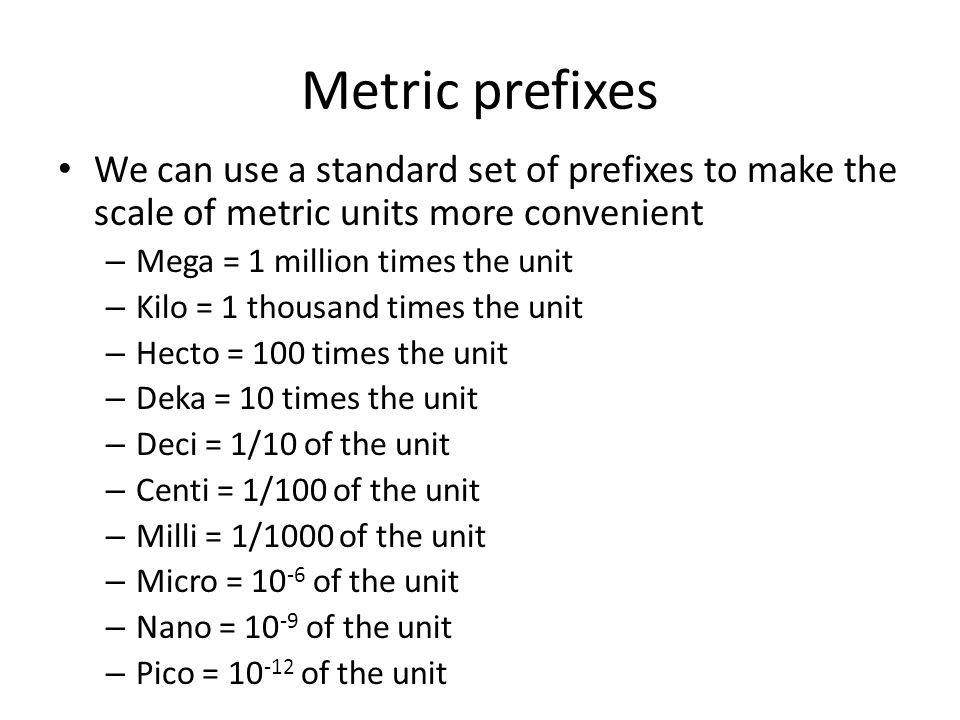 Metric prefixes We can use a standard set of prefixes to make the scale of metric units more convenient – Mega = 1 million times the unit – Kilo = 1 t
