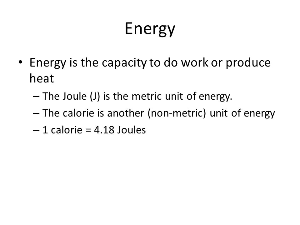 Energy Energy is the capacity to do work or produce heat – The Joule (J) is the metric unit of energy. – The calorie is another (non-metric) unit of e