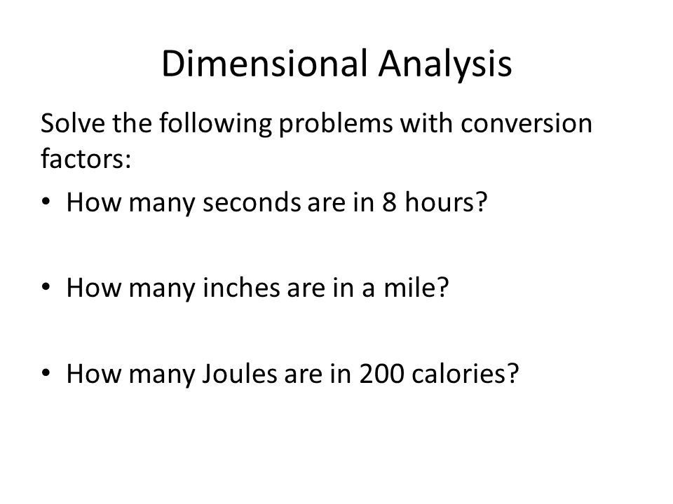 Dimensional Analysis Solve the following problems with conversion factors: How many seconds are in 8 hours? How many inches are in a mile? How many Jo