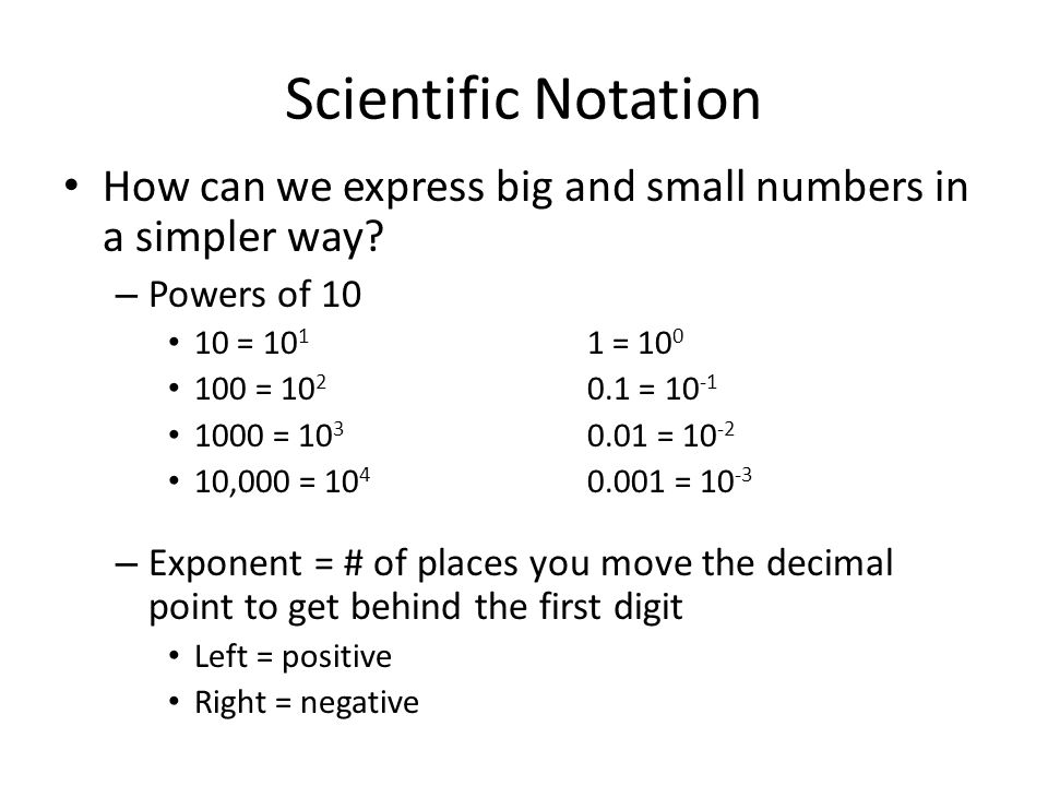 Scientific Notation How can we express big and small numbers in a simpler way? – Powers of 10 10 = 10 1 1 = 10 0 100 = 10 2 0.1 = 10 -1 1000 = 10 3 0.