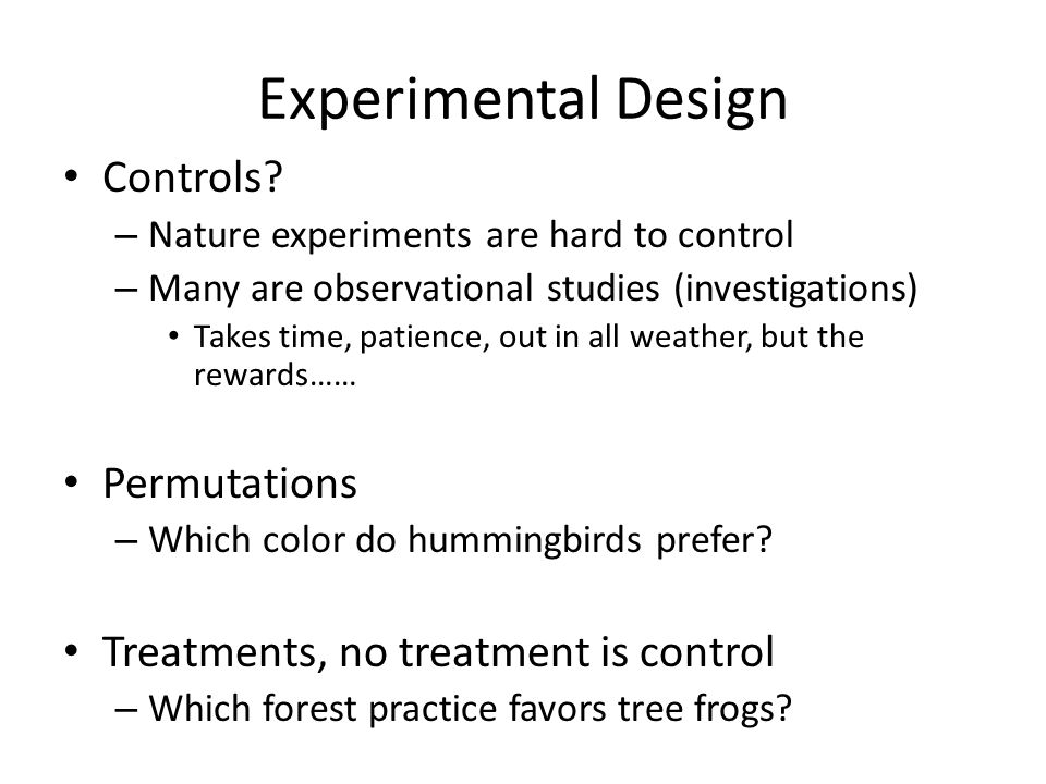Experimental Design Controls? – Nature experiments are hard to control – Many are observational studies (investigations) Takes time, patience, out in