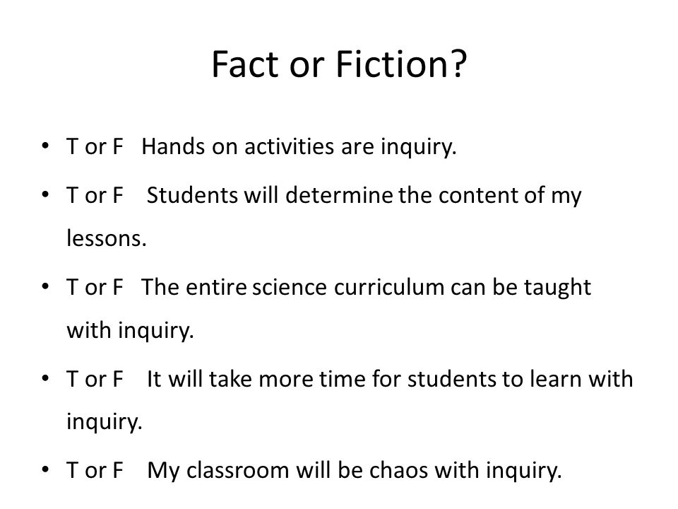 Fact or Fiction? T or F Hands on activities are inquiry. T or F Students will determine the content of my lessons. T or F The entire science curriculu
