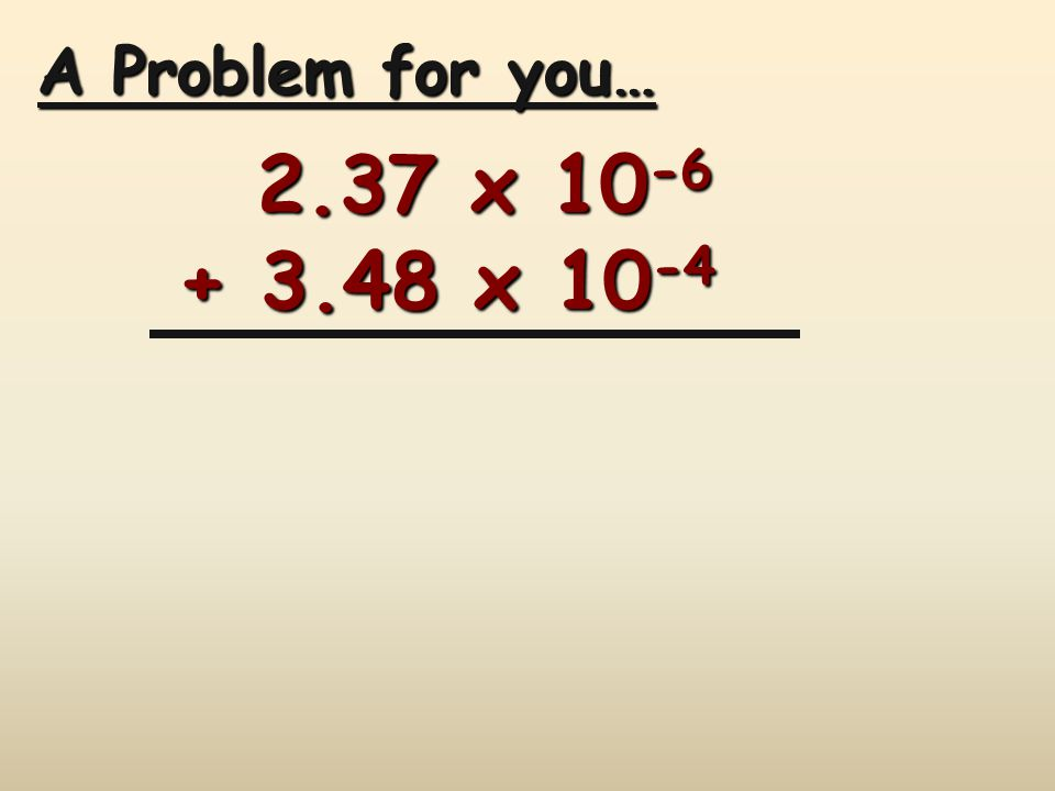 A Problem for you… 2.37 x x 10 -4