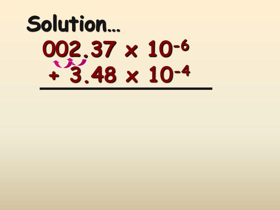 2.37 x 10 -6 + 3.48 x 10 -4 Solution… 002.37 x 10 -6