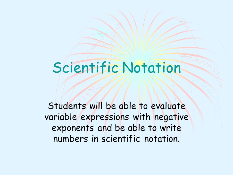 Scientific Notation Students will be able to evaluate variable expressions with negative exponents and be able to write numbers in scientific notation