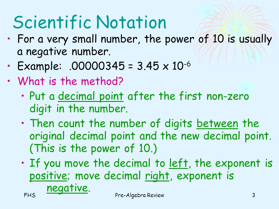 FHSPre-Algebra Review4 Scientific Notation Examples Write the following numbers in scientific notation: 1.27,350,000,000 2..000125 3..000003786 4.894,000,000 2.735 x 10 10 1.25 x 10 -4 3.786 x 10 -6 8.94 x 10 8