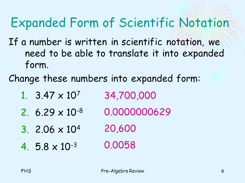 FHSPre-Algebra Review6 Expanded Form of Scientific Notation If a number is written in scientific notation, we need to be able to translate it into exp