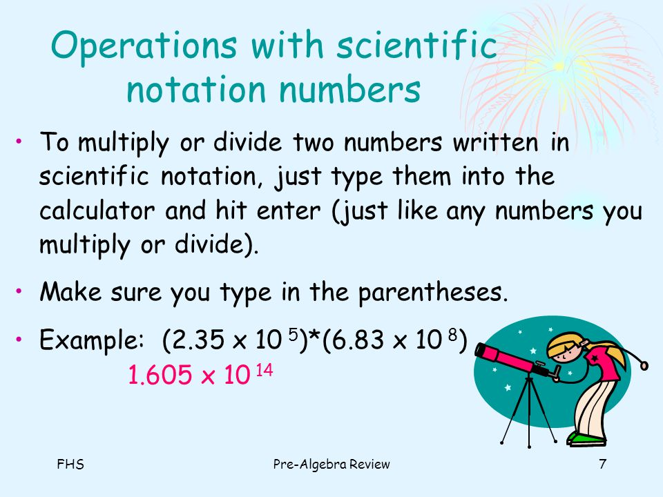 FHSPre-Algebra Review7 Operations with scientific notation numbers To multiply or divide two numbers written in scientific notation, just type them in