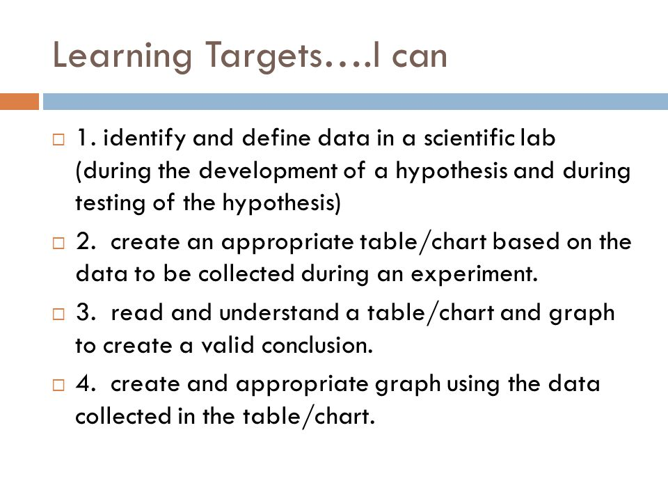 Learning Targets….I can  1. identify and define data in a scientific lab (during the development of a hypothesis and during testing of the hypothesis