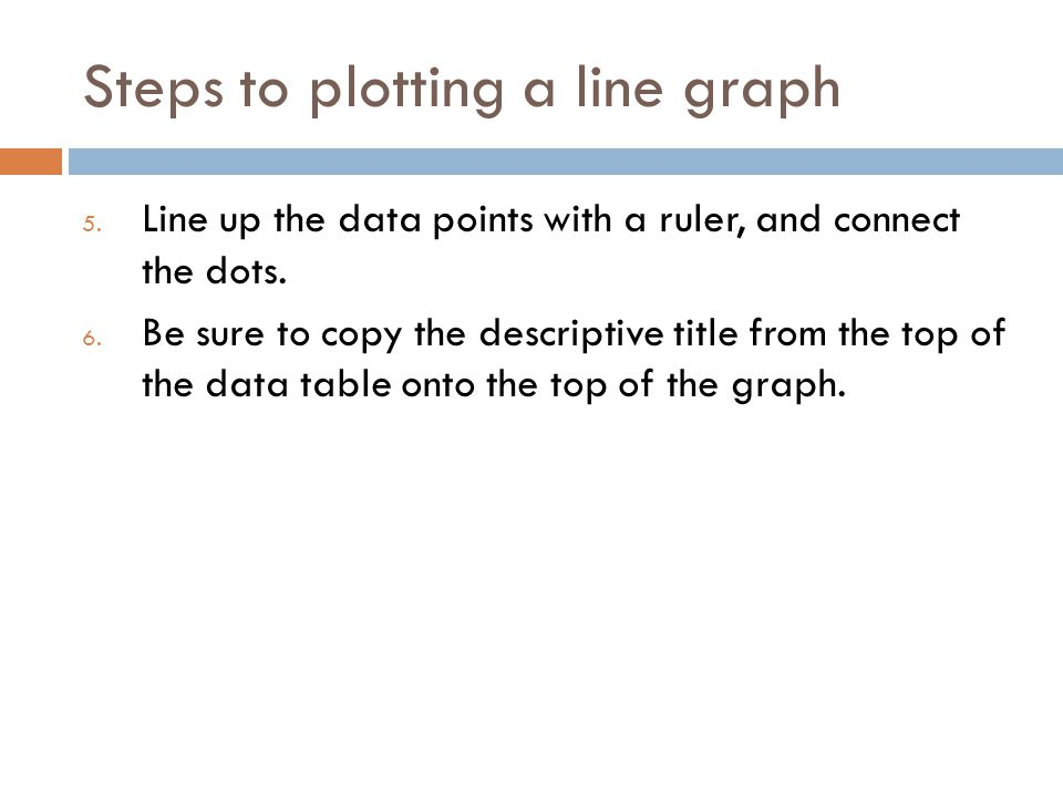 Steps to plotting a line graph 5. Line up the data points with a ruler, and connect the dots. 6. Be sure to copy the descriptive title from the top of