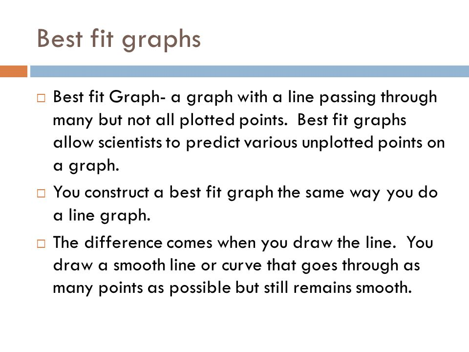 Best fit graphs  Best fit Graph- a graph with a line passing through many but not all plotted points. Best fit graphs allow scientists to predict var