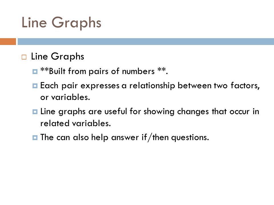 Line Graphs  Line Graphs  **Built from pairs of numbers **.  Each pair expresses a relationship between two factors, or variables.  Line graphs ar