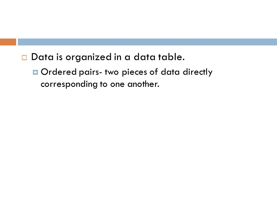  Data is organized in a data table.  Ordered pairs- two pieces of data directly corresponding to one another.