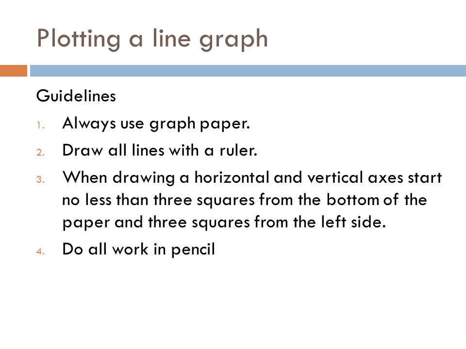 Plotting a line graph Guidelines 1. Always use graph paper. 2. Draw all lines with a ruler. 3. When drawing a horizontal and vertical axes start no le