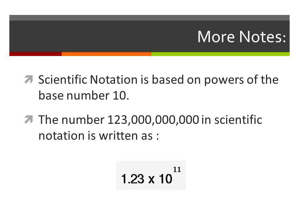 More Notes:  Scientific Notation is based on powers of the base number 10.  The number 123,000,000,000 in scientific notation is written as :