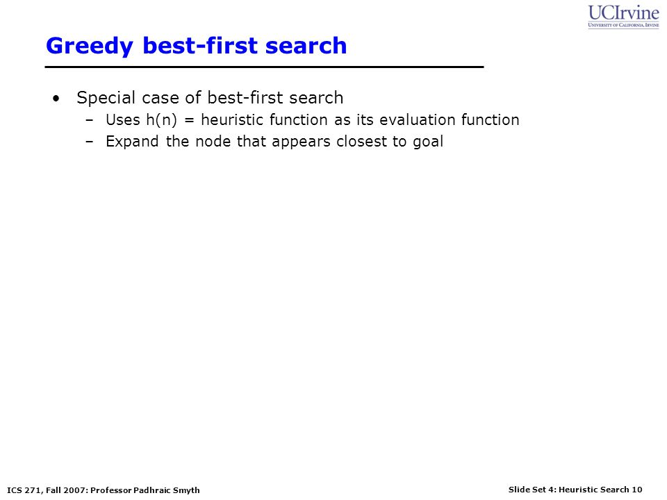 Slide Set 4: Heuristic Search 10 ICS 271, Fall 2007: Professor Padhraic Smyth Greedy best-first search Special case of best-first search –Uses h(n) =