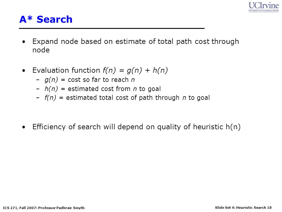 Slide Set 4: Heuristic Search 18 ICS 271, Fall 2007: Professor Padhraic Smyth A* Search Expand node based on estimate of total path cost through node
