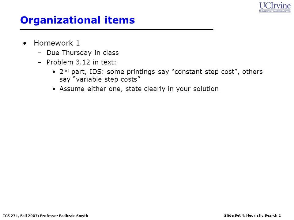 Slide Set 4: Heuristic Search 2 ICS 271, Fall 2007: Professor Padhraic Smyth Organizational items Homework 1 –Due Thursday in class –Problem 3.12 in t
